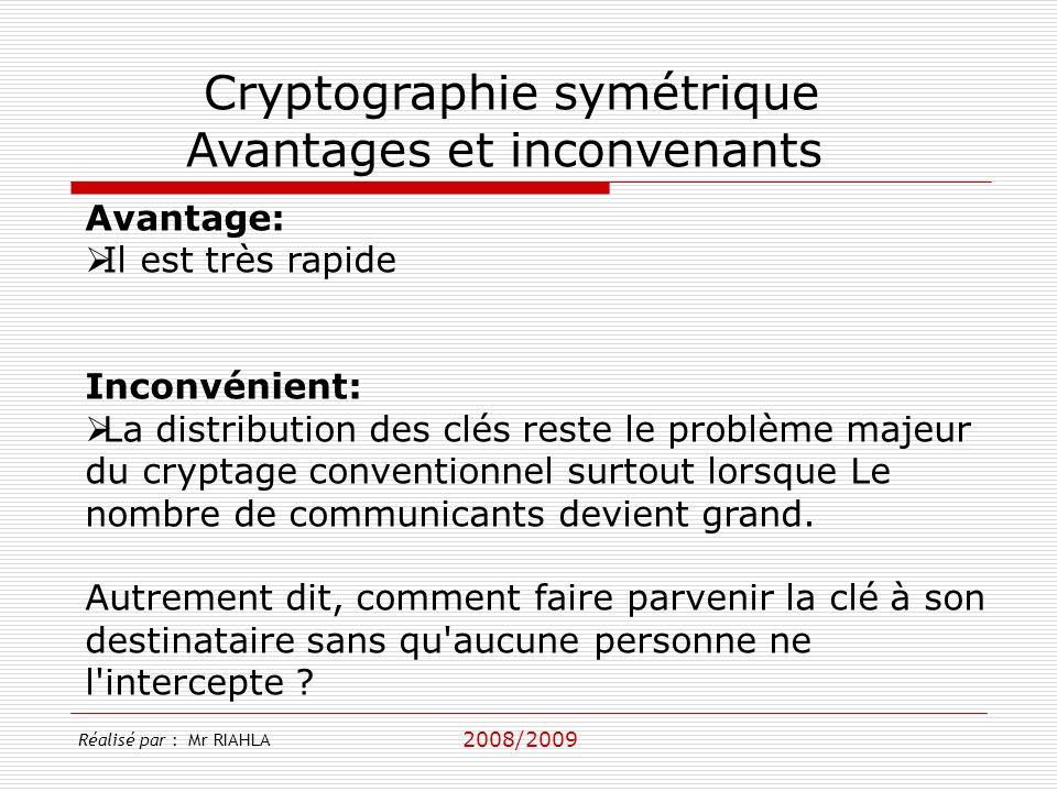 2008/2009 Réalisé par : Mr RIAHLA Cryptographie symétrique Avantages et inconvenants Avantage: Il est très rapide Inconvénient: La distribution des clés reste le problème majeur du cryptage conventionnel surtout lorsque Le nombre de communicants devient grand.