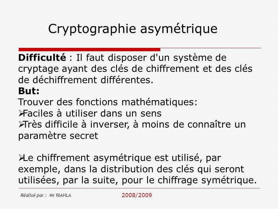 2008/2009 Réalisé par : Mr RIAHLA Cryptographie asymétrique Difficulté : Il faut disposer d un système de cryptage ayant des clés de chiffrement et des clés de déchiffrement différentes.