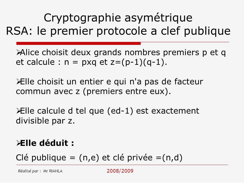 2008/2009 Réalisé par : Mr RIAHLA Cryptographie asymétrique RSA: le premier protocole a clef publique Alice choisit deux grands nombres premiers p et q et calcule : n = pxq et z=(p-1)(q-1).