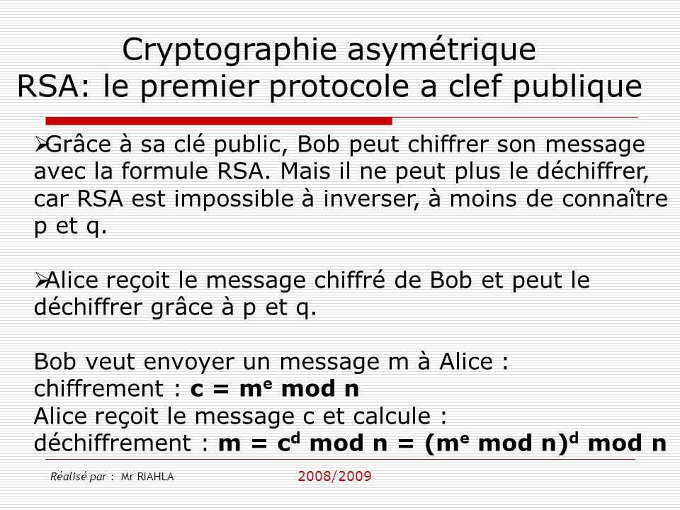 2008/2009 Réalisé par : Mr RIAHLA Cryptographie asymétrique RSA: le premier protocole a clef publique Grâce à sa clé public, Bob peut chiffrer son message avec la formule RSA.