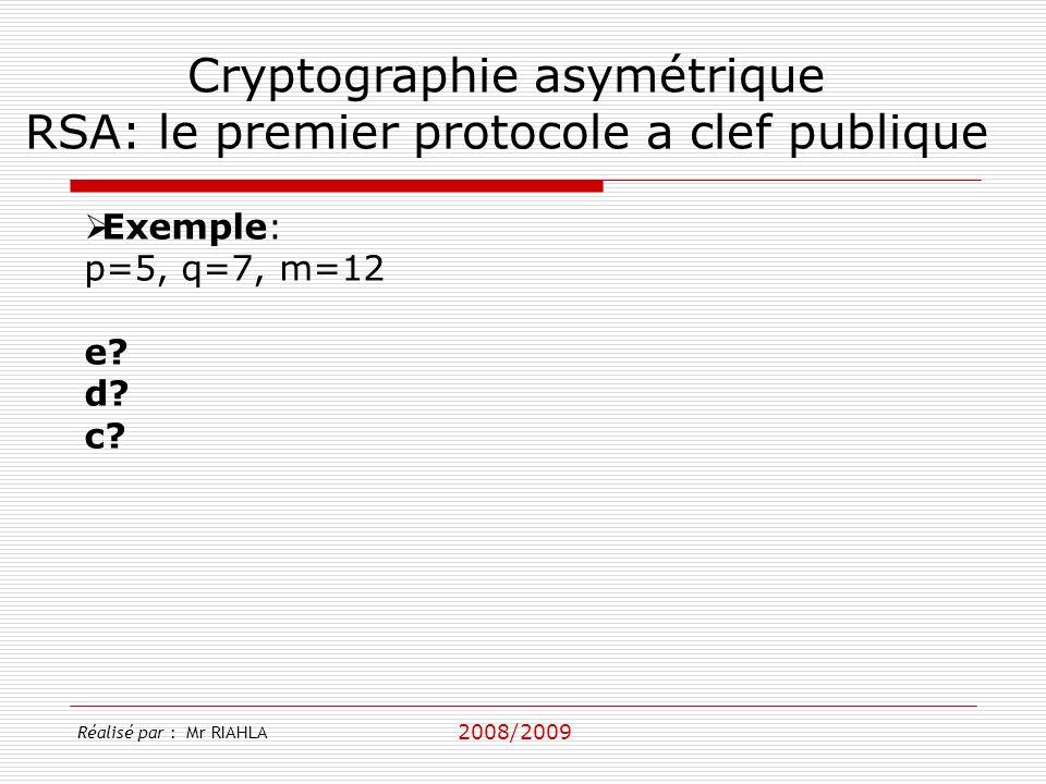 2008/2009 Réalisé par : Mr RIAHLA Cryptographie asymétrique RSA: le premier protocole a clef publique Exemple: p=5, q=7, m=12 e.
