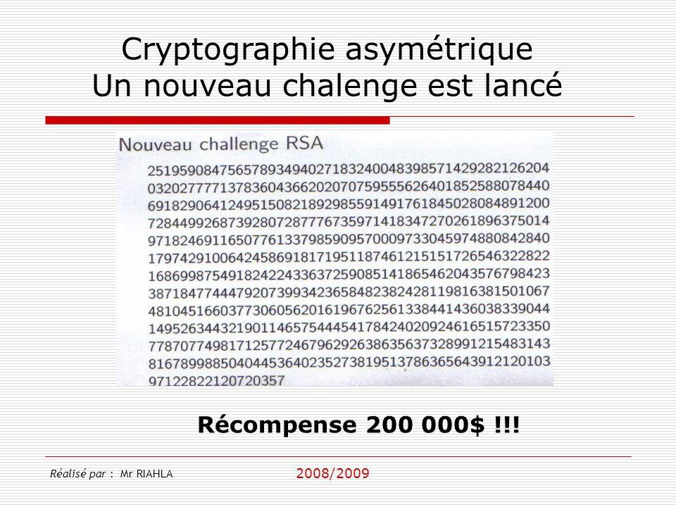 2008/2009 Réalisé par : Mr RIAHLA Cryptographie asymétrique Un nouveau chalenge est lancé Récompense 200 000$ !!!