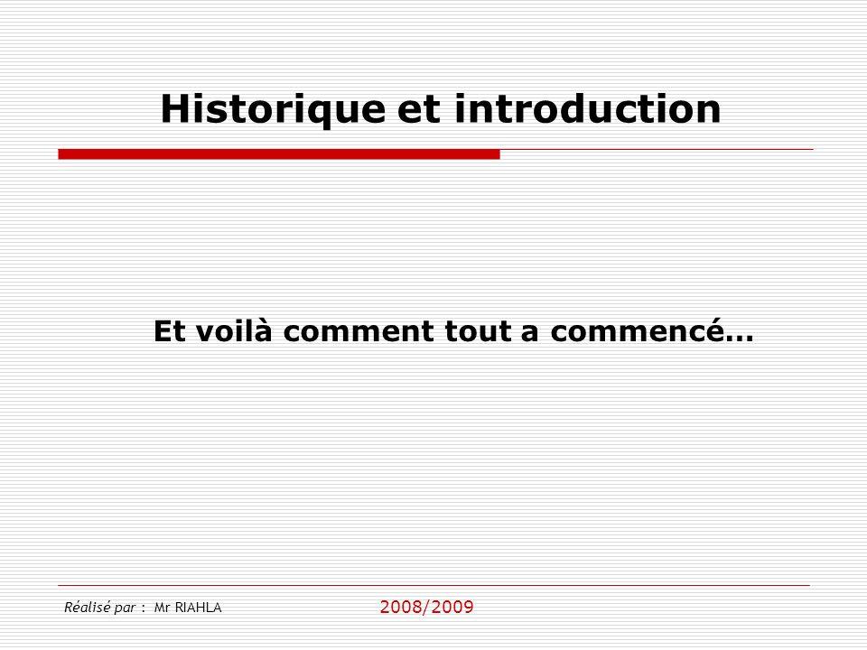 2008/2009 Réalisé par : Mr RIAHLA Historique et introduction Et voilà comment tout a commencé…