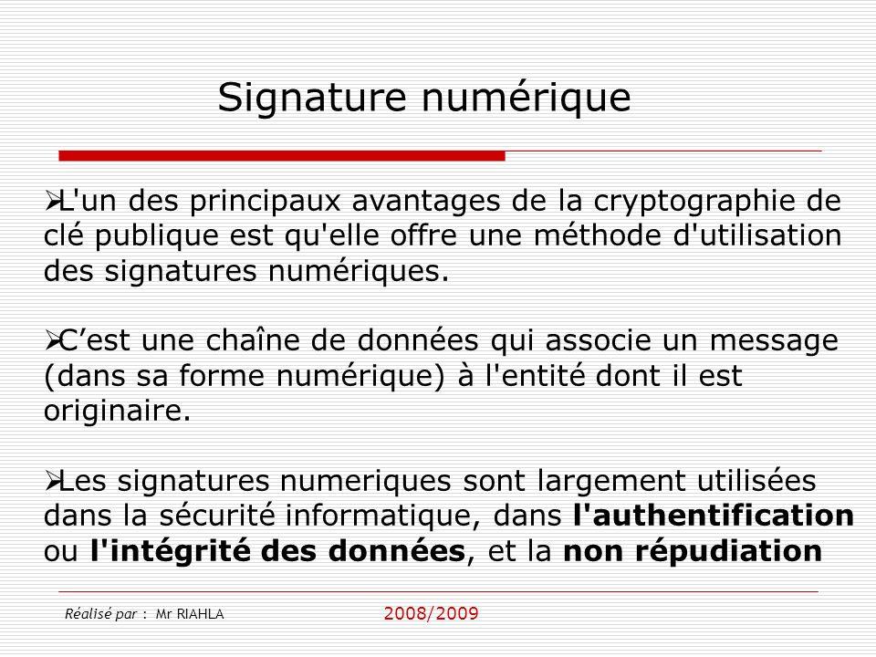 2008/2009 Réalisé par : Mr RIAHLA Signature numérique L un des principaux avantages de la cryptographie de clé publique est qu elle offre une méthode d utilisation des signatures numériques.