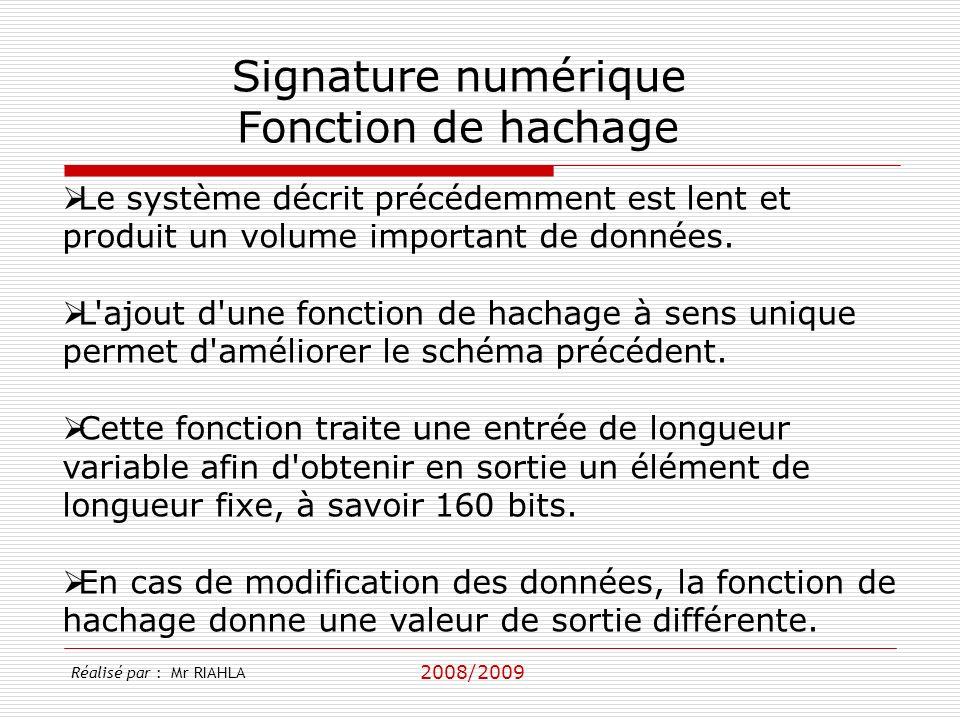 2008/2009 Réalisé par : Mr RIAHLA Signature numérique Fonction de hachage Le système décrit précédemment est lent et produit un volume important de données.