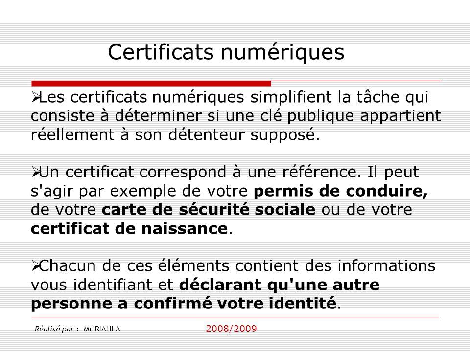 2008/2009 Réalisé par : Mr RIAHLA Certificats numériques Les certificats numériques simplifient la tâche qui consiste à déterminer si une clé publique appartient réellement à son détenteur supposé.