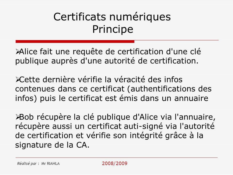 2008/2009 Réalisé par : Mr RIAHLA Certificats numériques Principe Alice fait une requête de certification d une clé publique auprès d une autorité de certification.