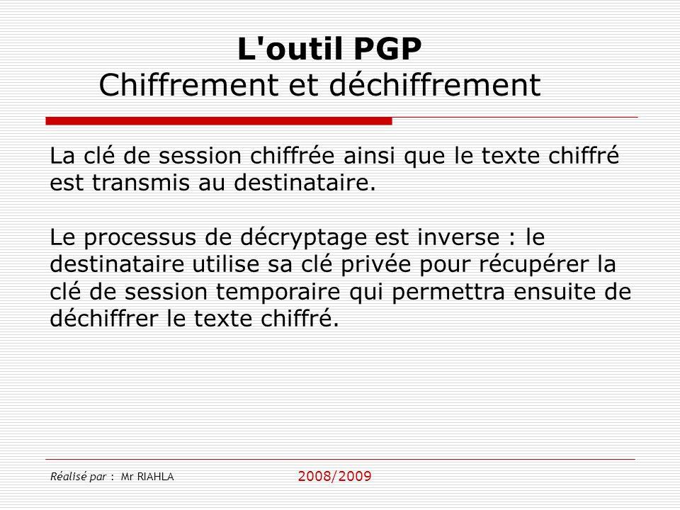 2008/2009 Réalisé par : Mr RIAHLA L outil PGP Chiffrement et déchiffrement La clé de session chiffrée ainsi que le texte chiffré est transmis au destinataire.