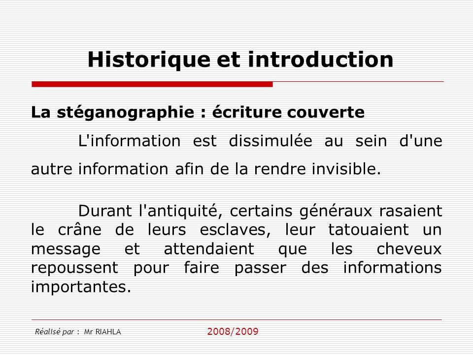 2008/2009 Réalisé par : Mr RIAHLA Historique et introduction La stéganographie : écriture couverte L information est dissimulée au sein d une autre information afin de la rendre invisible.