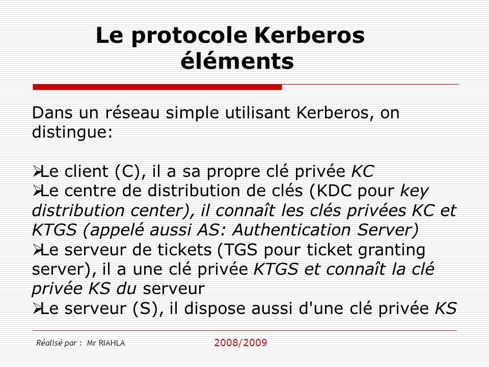 2008/2009 Réalisé par : Mr RIAHLA Le protocole Kerberos éléments Dans un réseau simple utilisant Kerberos, on distingue: Le client (C), il a sa propre clé privée KC Le centre de distribution de clés (KDC pour key distribution center), il connaît les clés privées KC et KTGS (appelé aussi AS: Authentication Server) Le serveur de tickets (TGS pour ticket granting server), il a une clé privée KTGS et connaît la clé privée KS du serveur Le serveur (S), il dispose aussi d une clé privée KS