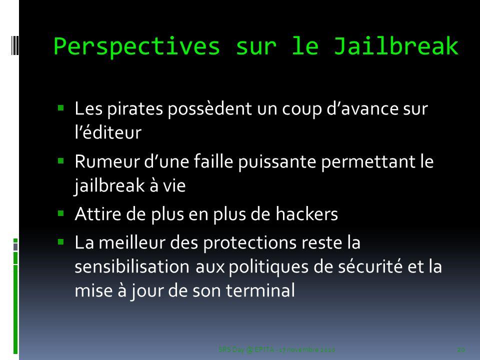 Perspectives sur le Jailbreak Les pirates possèdent un coup davance sur léditeur Rumeur dune faille puissante permettant le jailbreak à vie Attire de plus en plus de hackers La meilleur des protections reste la sensibilisation aux politiques de sécurité et la mise à jour de son terminal SRS Day @ EPITA - 17 novembre 2010 20