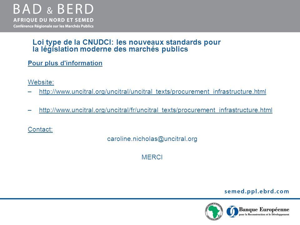 Pour plus d information Website: –http://www.uncitral.org/uncitral/uncitral_texts/procurement_infrastructure.html –http://www.uncitral.org/uncitral/fr/uncitral_texts/procurement_infrastructure.html Contact: caroline.nicholas@uncitral.org MERCI Loi type de la CNUDCI: les nouveaux standards pour la législation moderne des marchés publics