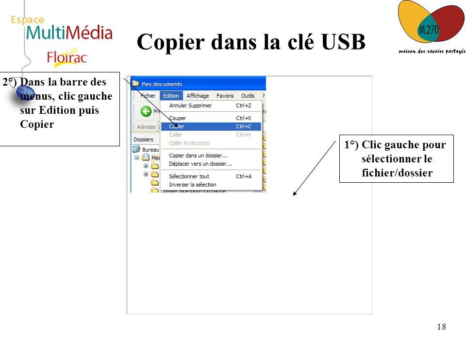 18 Copier dans la clé USB 1°) Clic gauche pour sélectionner le fichier/dossier 2°) Dans la barre des menus, clic gauche sur Edition puis Copier