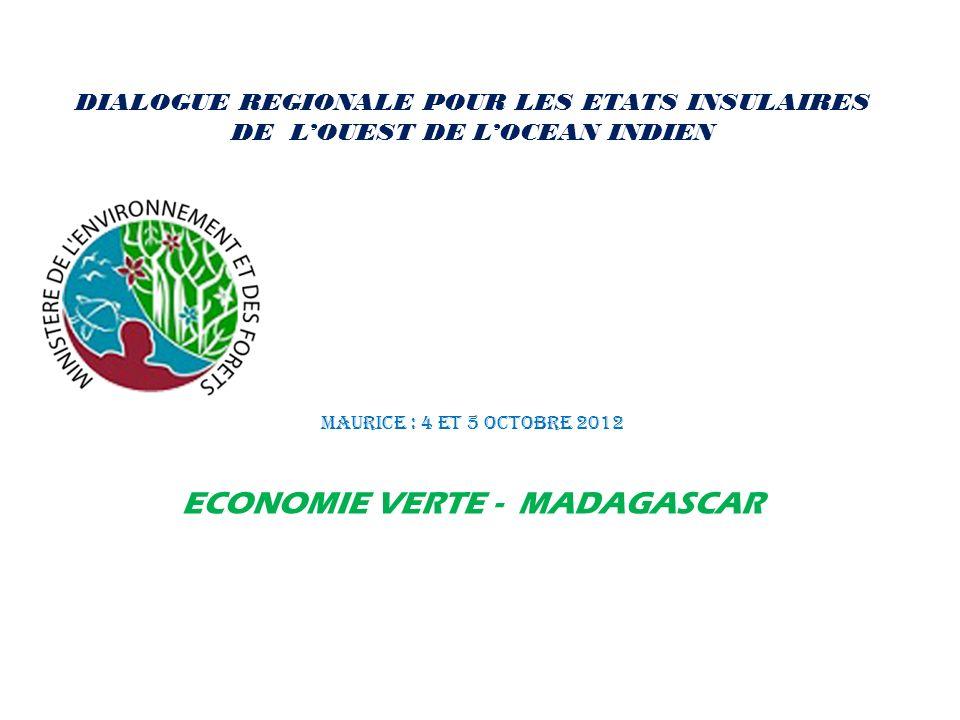 DIALOGUE REGIONALE POUR LES ETATS INSULAIRES DE LOUEST DE LOCEAN INDIEN MAURICE : 4 et 5 Octobre 2012 ECONOMIE VERTE - MADAGASCAR
