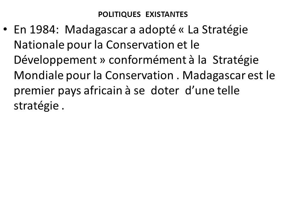POLITIQUES EXISTANTES En 1984: Madagascar a adopté « La Stratégie Nationale pour la Conservation et le Développement » conformément à la Stratégie Mon