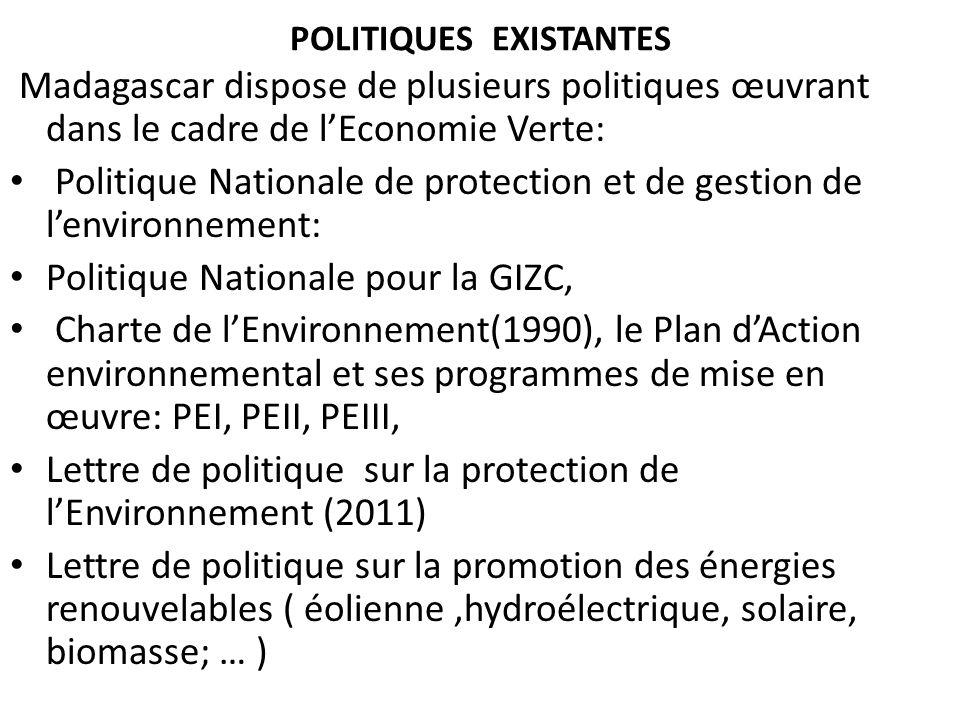 POLITIQUES EXISTANTES Madagascar dispose de plusieurs politiques œuvrant dans le cadre de lEconomie Verte: Politique Nationale de protection et de ges