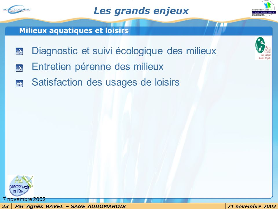 Par Agnès RAVEL – SAGE AUDOMAROIS 21 novembre 2002 23 7 novembre 2002 Les grands enjeux Diagnostic et suivi écologique des milieux Entretien pérenne d