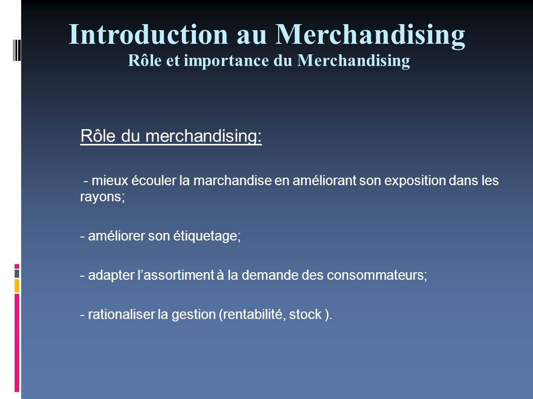 Introduction au Merchandising Rôle et importance du Merchandising Importance du Merchandising - Maximiser les ventes et en conséquence augmenter les profits; - Le merchandising est un vendeur muet.