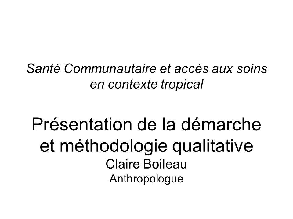Santé Communautaire et accès aux soins en contexte tropical Présentation de la démarche et méthodologie qualitative Claire Boileau Anthropologue