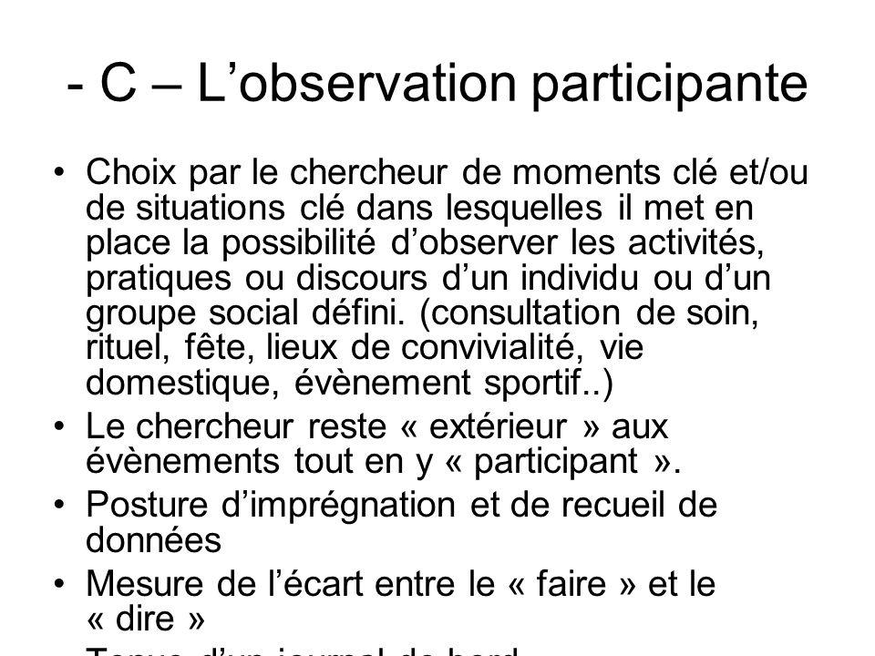- C – Lobservation participante Choix par le chercheur de moments clé et/ou de situations clé dans lesquelles il met en place la possibilité dobserver