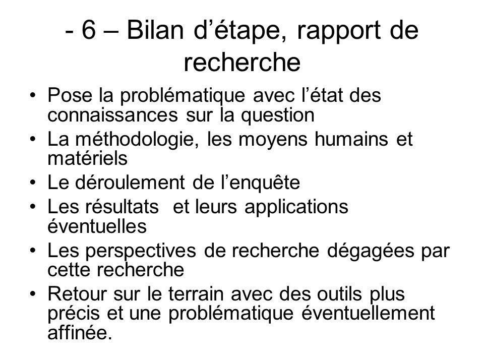 - 6 – Bilan détape, rapport de recherche Pose la problématique avec létat des connaissances sur la question La méthodologie, les moyens humains et mat