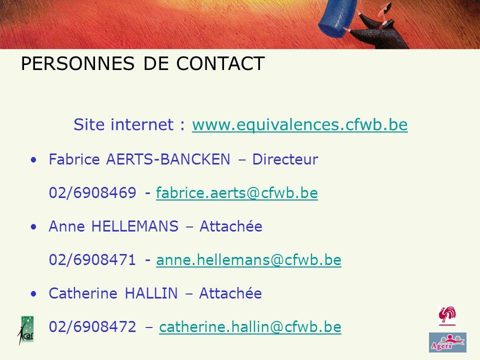 Site internet : www.equivalences.cfwb.bewww.equivalences.cfwb.be Fabrice AERTS-BANCKEN – Directeur 02/6908469 - fabrice.aerts@cfwb.befabrice.aerts@cfwb.be Anne HELLEMANS – Attachée 02/6908471 - anne.hellemans@cfwb.beanne.hellemans@cfwb.be Catherine HALLIN – Attachée 02/6908472 – catherine.hallin@cfwb.becatherine.hallin@cfwb.be PERSONNES DE CONTACT