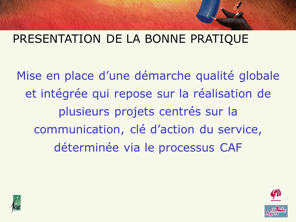 PRESENTATION DE LA BONNE PRATIQUE Mise en place dune démarche qualité globale et intégrée qui repose sur la réalisation de plusieurs projets centrés sur la communication, clé daction du service, déterminée via le processus CAF