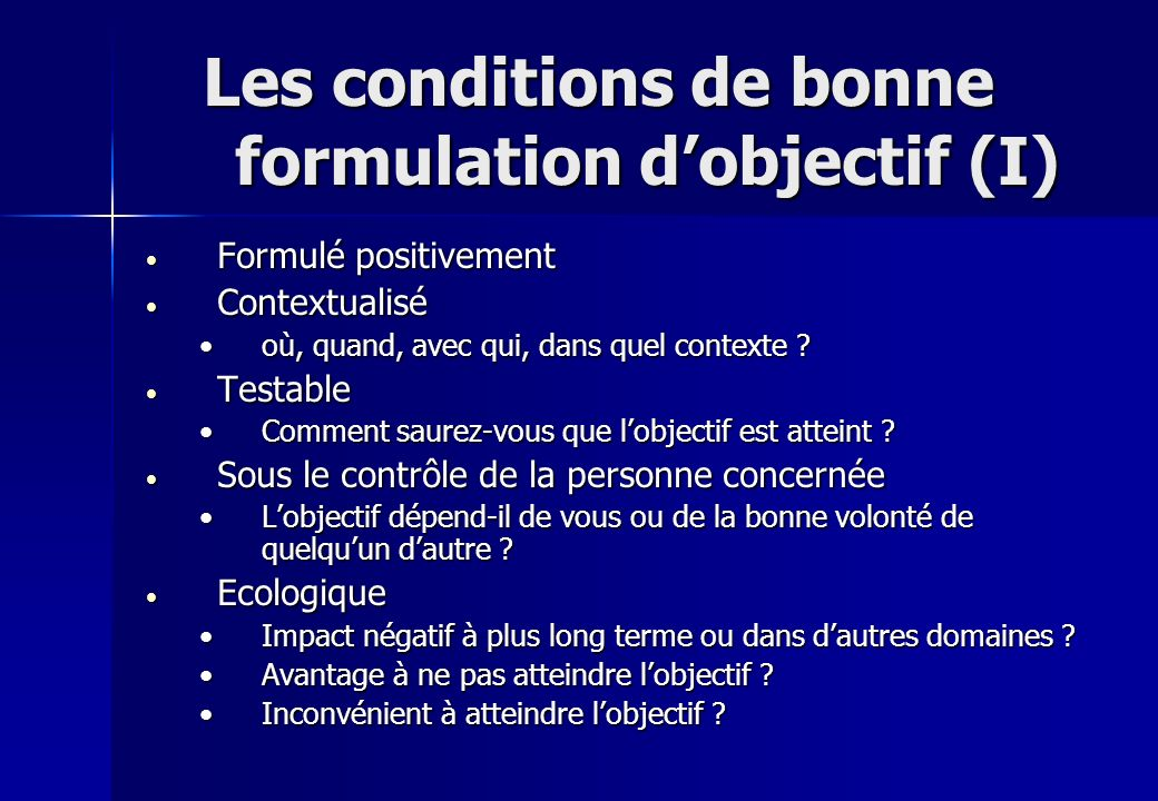 Les conditions de bonne formulation dobjectif (I) Les conditions de bonne formulation dobjectif (I) Formulé positivement Formulé positivement Contextu