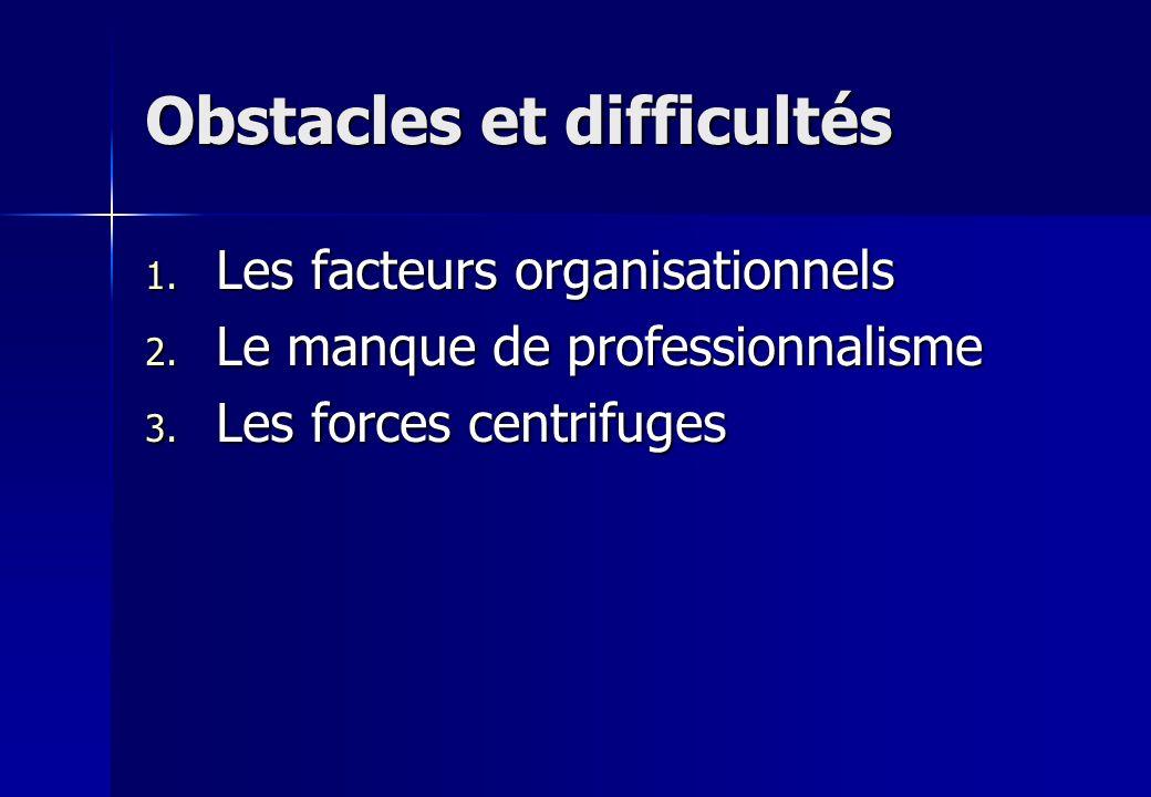 Obstacles et difficultés 1. Les facteurs organisationnels 2. Le manque de professionnalisme 3. Les forces centrifuges