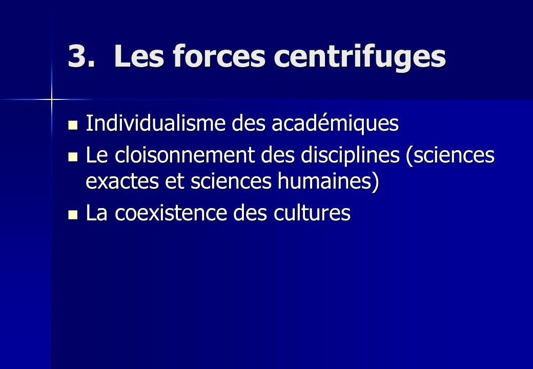 3. Les forces centrifuges Individualisme des académiques Individualisme des académiques Le cloisonnement des disciplines (sciences exactes et sciences
