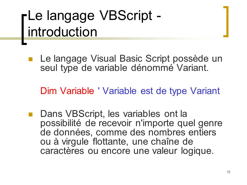 10 Le langage VBScript - introduction Le langage Visual Basic Script possède un seul type de variable dénommé Variant. Dim Variable ' Variable est de