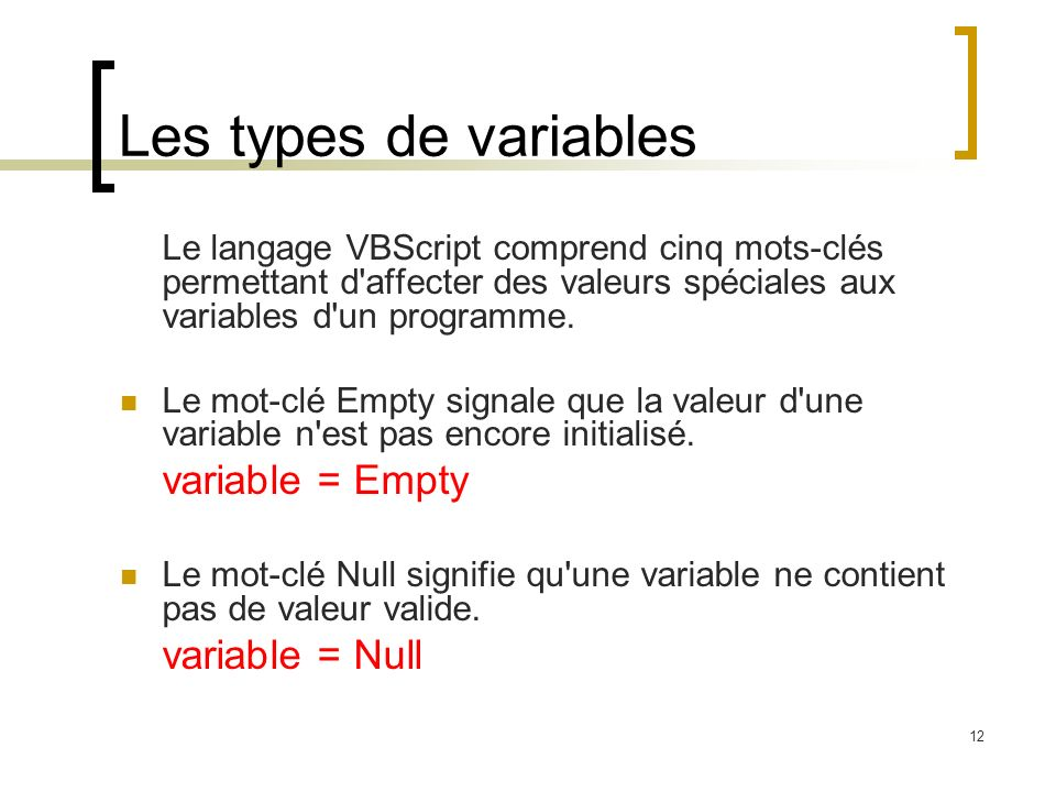 12 Les types de variables Le langage VBScript comprend cinq mots-clés permettant d'affecter des valeurs spéciales aux variables d'un programme. Le mot