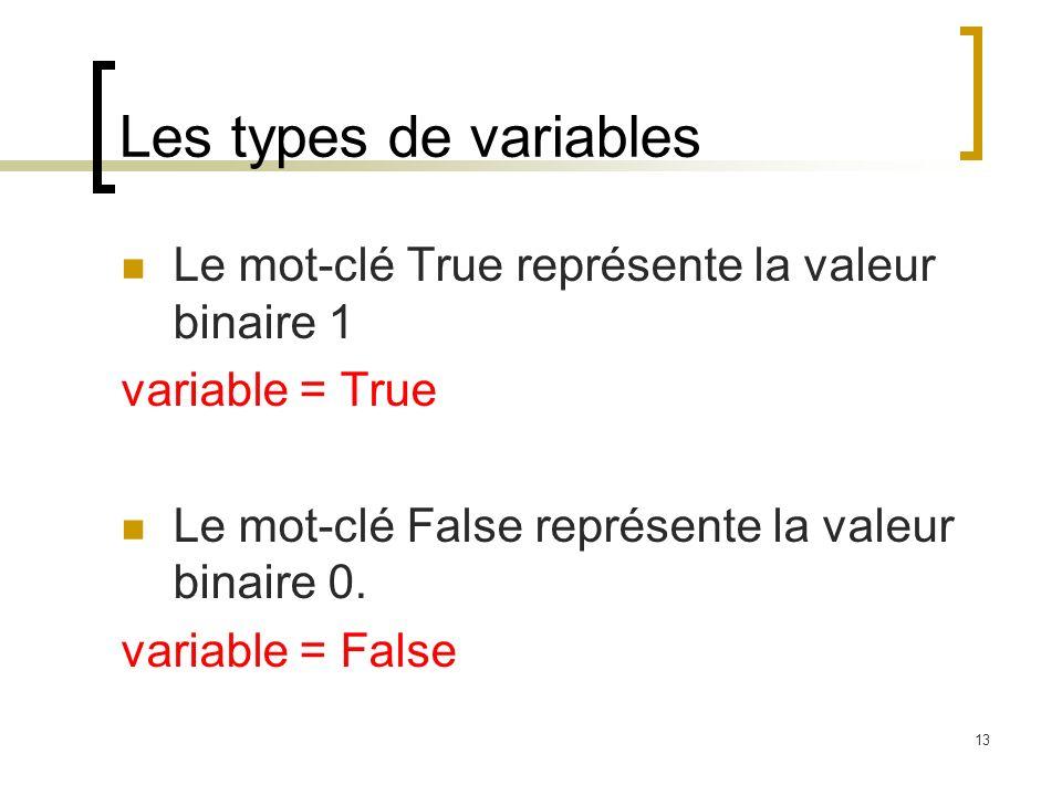 13 Les types de variables Le mot-clé True représente la valeur binaire 1 variable = True Le mot-clé False représente la valeur binaire 0.