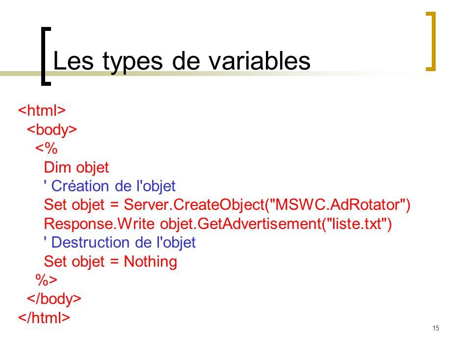 15 Les types de variables <% Dim objet Création de l objet Set objet = Server.CreateObject( MSWC.AdRotator ) Response.Write objet.GetAdvertisement( liste.txt ) Destruction de l objet Set objet = Nothing %>