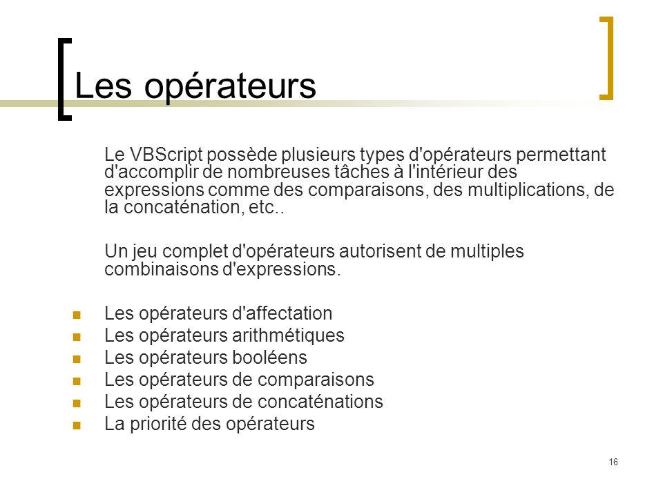 16 Les opérateurs Le VBScript possède plusieurs types d opérateurs permettant d accomplir de nombreuses tâches à l intérieur des expressions comme des comparaisons, des multiplications, de la concaténation, etc..