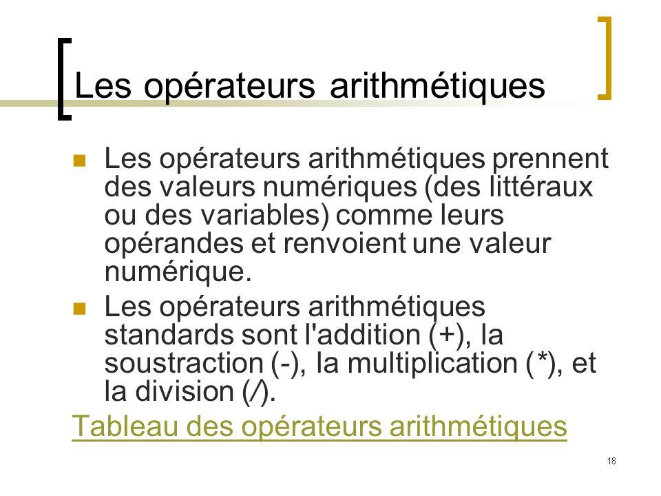 18 Les opérateurs arithmétiques Les opérateurs arithmétiques prennent des valeurs numériques (des littéraux ou des variables) comme leurs opérandes et renvoient une valeur numérique.