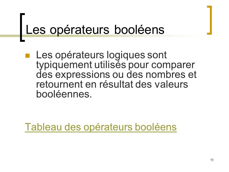19 Les opérateurs booléens Les opérateurs logiques sont typiquement utilisés pour comparer des expressions ou des nombres et retournent en résultat des valeurs booléennes.