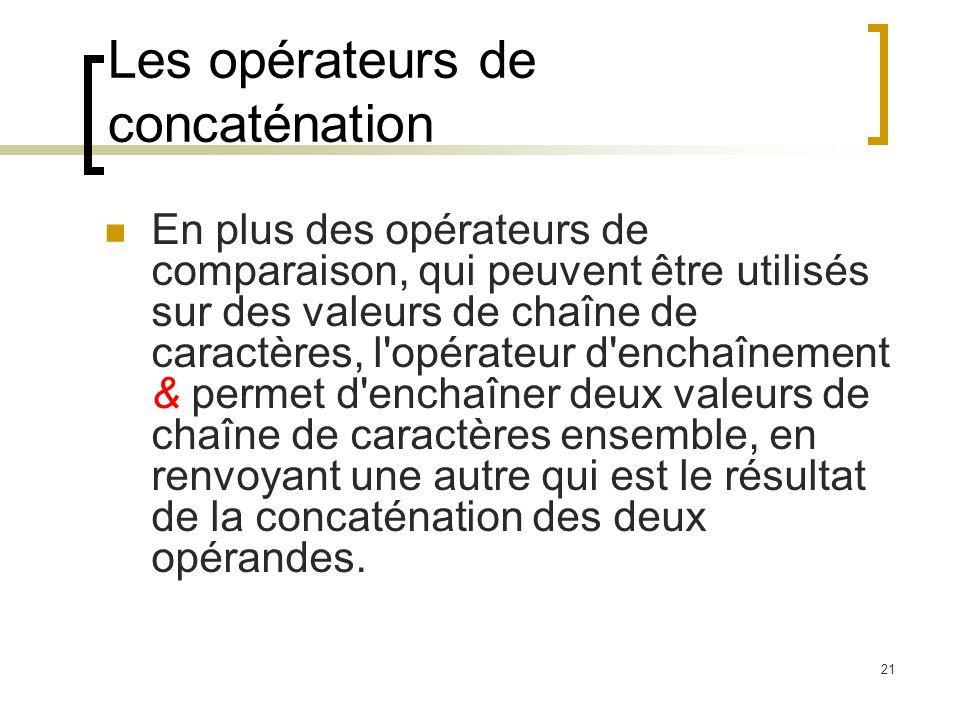 21 Les opérateurs de concaténation En plus des opérateurs de comparaison, qui peuvent être utilisés sur des valeurs de chaîne de caractères, l opérateur d enchaînement & permet d enchaîner deux valeurs de chaîne de caractères ensemble, en renvoyant une autre qui est le résultat de la concaténation des deux opérandes.