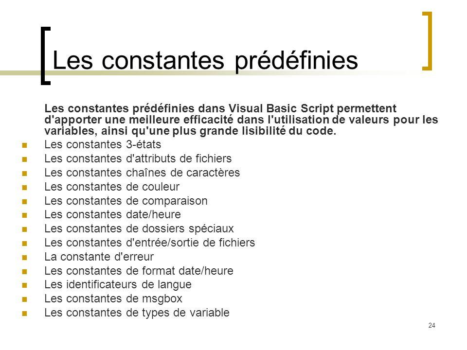 24 Les constantes prédéfinies Les constantes prédéfinies dans Visual Basic Script permettent d apporter une meilleure efficacité dans l utilisation de valeurs pour les variables, ainsi qu une plus grande lisibilité du code.