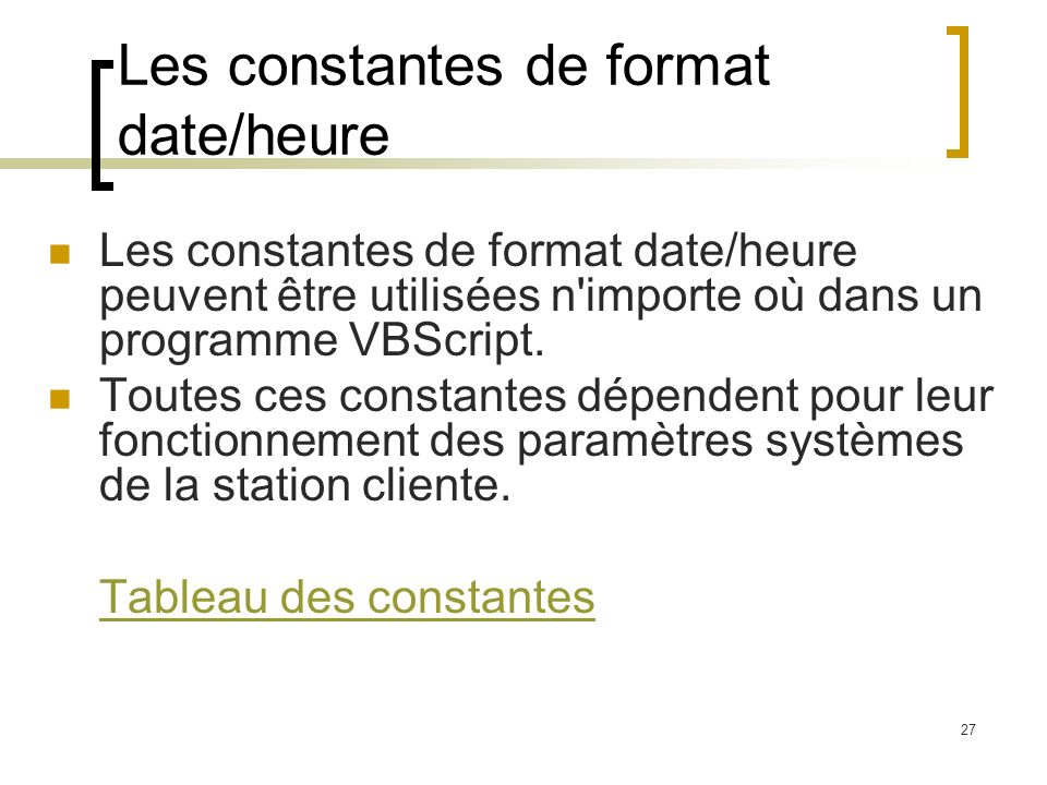 27 Les constantes de format date/heure Les constantes de format date/heure peuvent être utilisées n'importe où dans un programme VBScript. Toutes ces