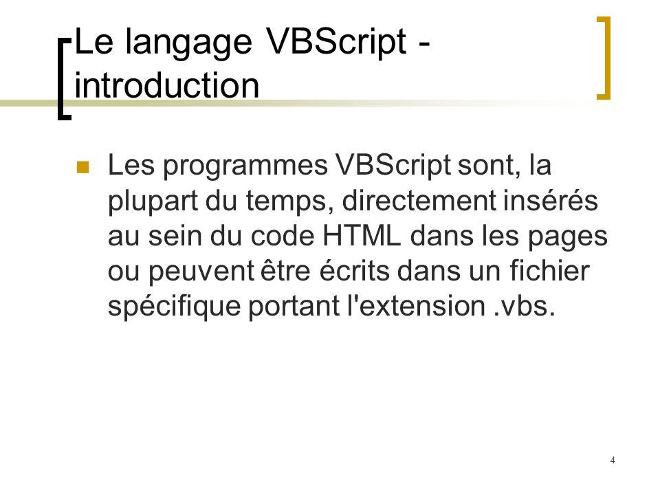 4 Le langage VBScript - introduction Les programmes VBScript sont, la plupart du temps, directement insérés au sein du code HTML dans les pages ou peuvent être écrits dans un fichier spécifique portant l extension.vbs.