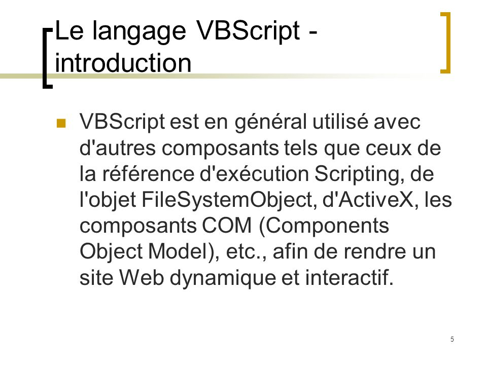 5 Le langage VBScript - introduction VBScript est en général utilisé avec d autres composants tels que ceux de la référence d exécution Scripting, de l objet FileSystemObject, d ActiveX, les composants COM (Components Object Model), etc., afin de rendre un site Web dynamique et interactif.
