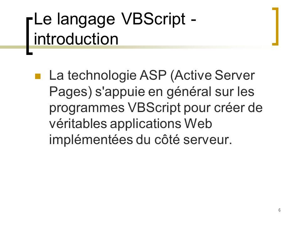 6 Le langage VBScript - introduction La technologie ASP (Active Server Pages) s appuie en général sur les programmes VBScript pour créer de véritables applications Web implémentées du côté serveur.