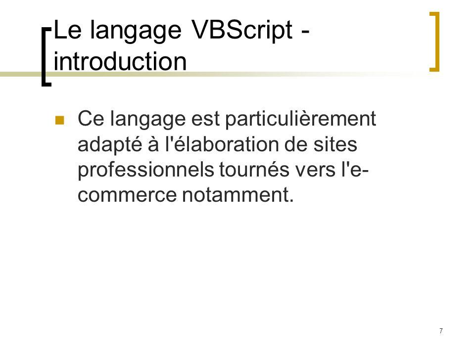 7 Le langage VBScript - introduction Ce langage est particulièrement adapté à l'élaboration de sites professionnels tournés vers l'e- commerce notamme
