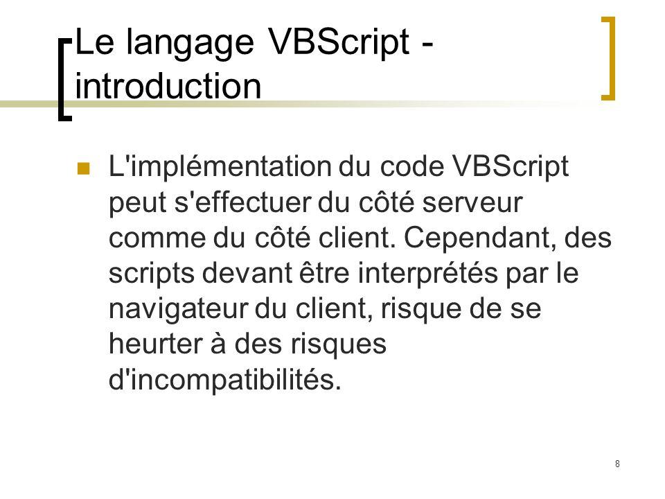 8 Le langage VBScript - introduction L'implémentation du code VBScript peut s'effectuer du côté serveur comme du côté client. Cependant, des scripts d