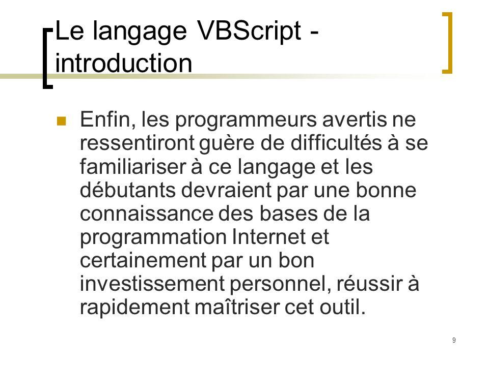 9 Le langage VBScript - introduction Enfin, les programmeurs avertis ne ressentiront guère de difficultés à se familiariser à ce langage et les débuta
