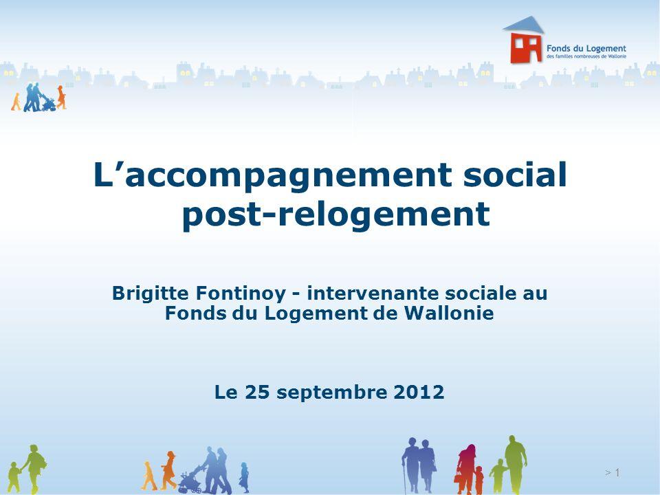Laccompagnement social post-relogement Brigitte Fontinoy - intervenante sociale au Fonds du Logement de Wallonie Le 25 septembre 2012 > 1