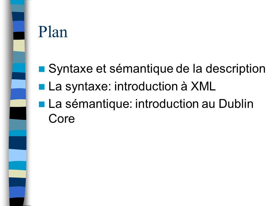 Plan Syntaxe et sémantique de la description La syntaxe: introduction à XML La sémantique: introduction au Dublin Core
