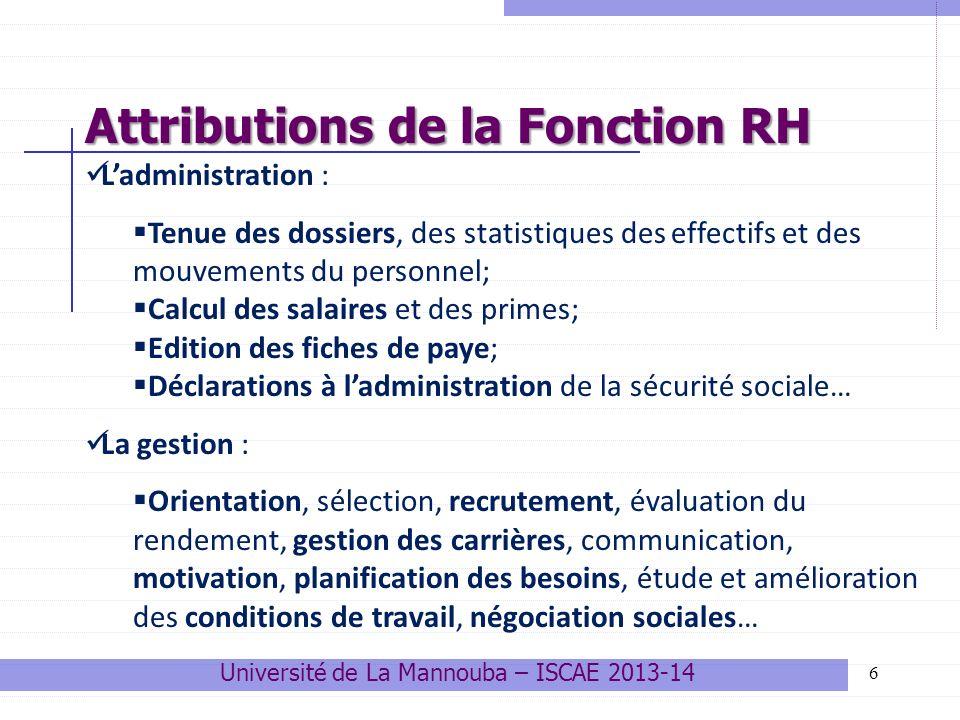 7 1.Le recrutement Domaine dintervention essentiel de la GRH; Principal levier de régulation des RH, alimentant lentreprise en compétences nouvelles : cadres, techniciens, main dœuvre Processus technique et sensible se déroulant sur 3 grandes phases: 1.Identification 1.Identification et spécification du besoin en RH; sélection 2.Campagne de recrutement et procédures de sélection ; 3.Intégration 3.Intégration au poste de travail Attributions de la Fonction RH Trois attributions clé de la GRH Université de La Mannouba – ISCAE 2013-14