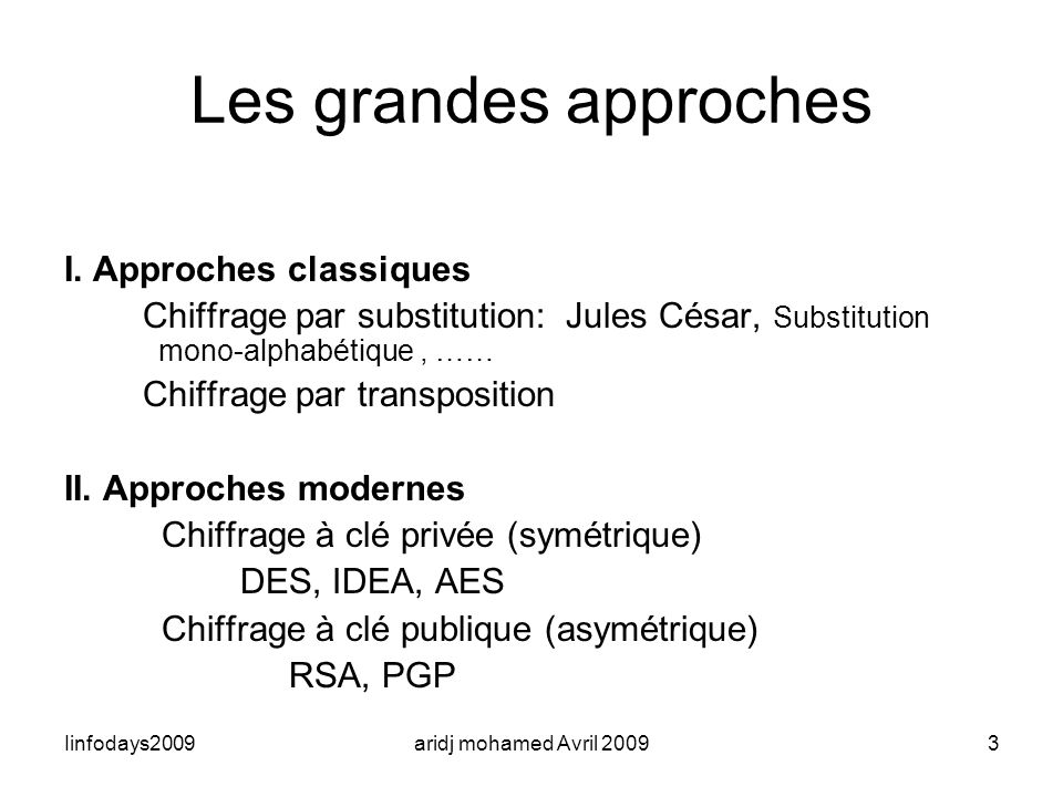 Iinfodays2009aridj mohamed Avril 20093 Les grandes approches I. Approches classiques Chiffrage par substitution: Jules César, Substitution mono-alphab